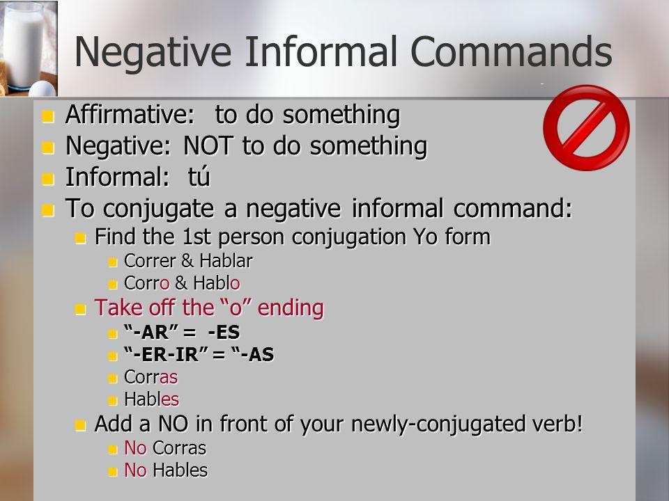 Negative Informal Commands Affirmative: to do something Affirmative: to do something Negative: NOT to do something Negative: NOT to do something Infor