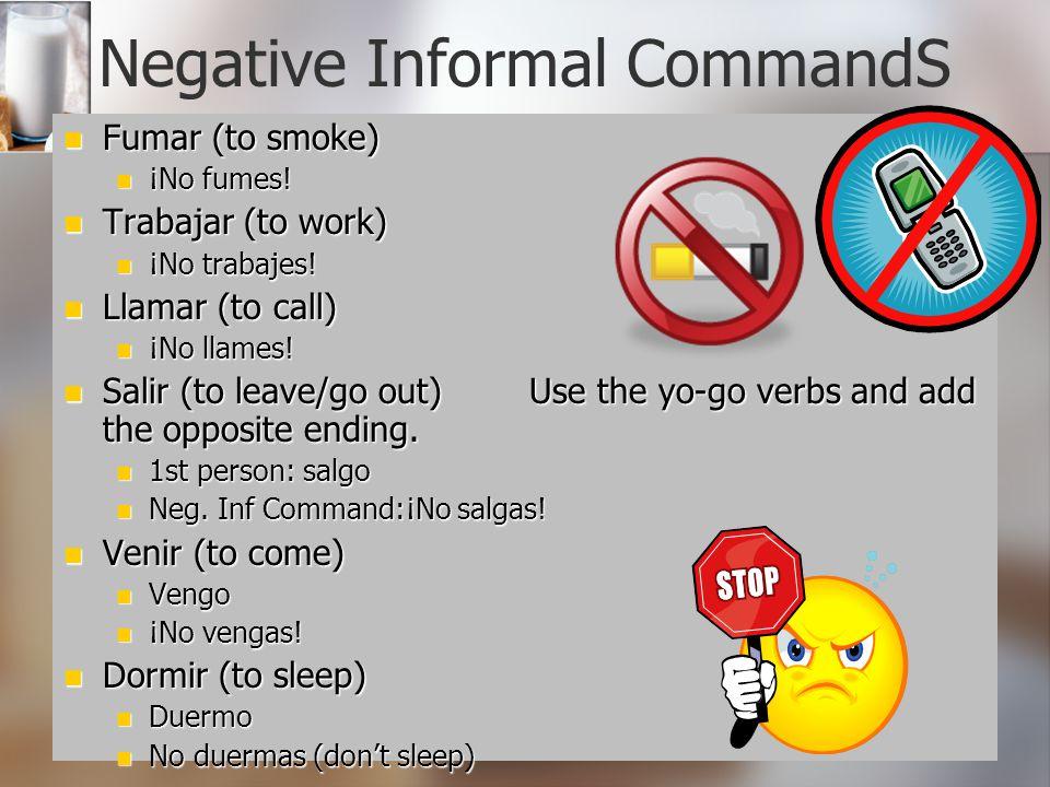 Negative Informal CommandS Fumar (to smoke) Fumar (to smoke) ¡No fumes! ¡No fumes! Trabajar (to work) Trabajar (to work) ¡No trabajes! ¡No trabajes! L