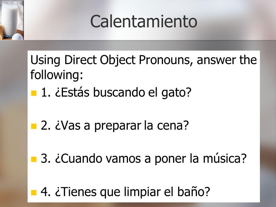 Calentamiento Using Direct Object Pronouns, answer the following: 1. ¿Estás buscando el gato? 2. ¿Vas a preparar la cena? 3. ¿Cuando vamos a poner la