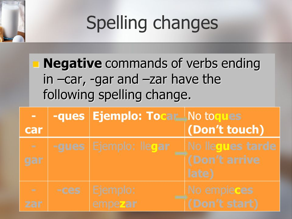 Spelling changes Negative commands of verbs ending in –car, -gar and –zar have the following spelling change. Negative commands of verbs ending in –ca