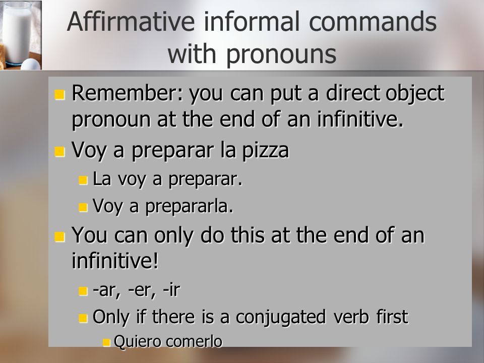 Affirmative informal commands with pronouns Remember: you can put a direct object pronoun at the end of an infinitive. Remember: you can put a direct