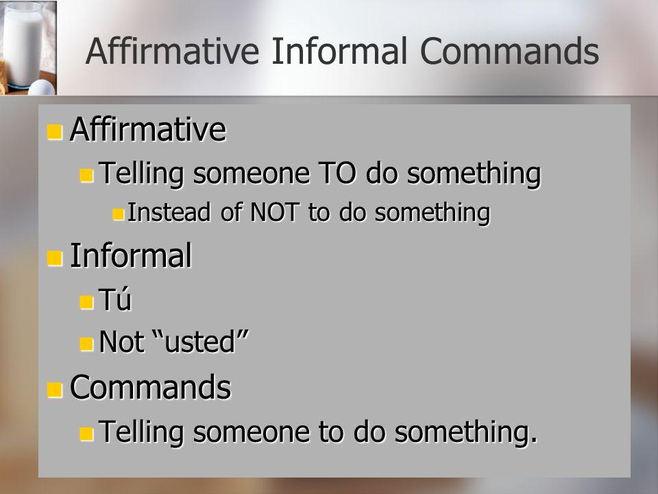 Affirmative Informal Commands Affirmative Affirmative Telling someone TO do something Telling someone TO do something Instead of NOT to do something I
