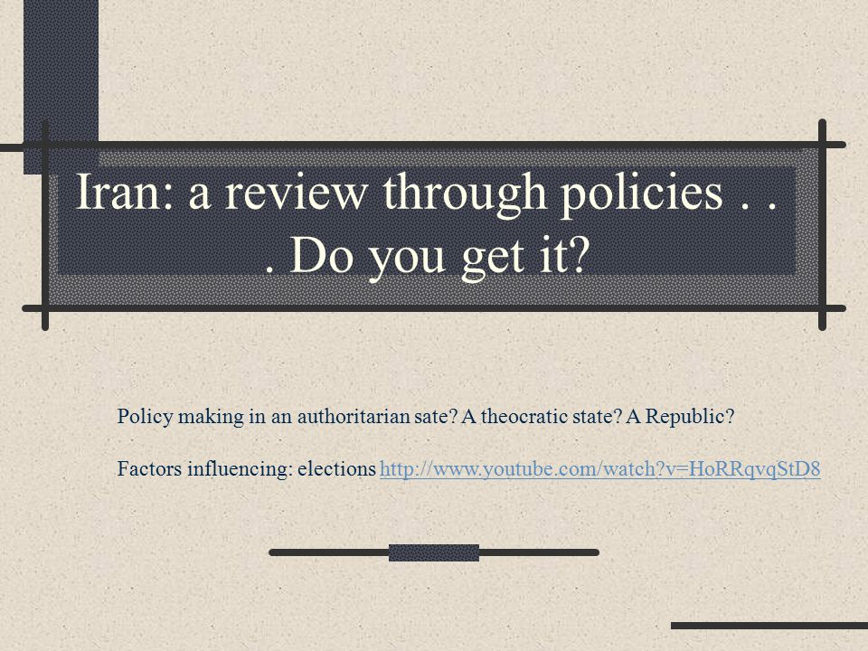 Iran: a review through policies... Do you get it? Policy making in an authoritarian sate? A theocratic state? A Republic? Factors influencing: electio