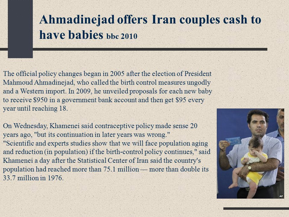 The official policy changes began in 2005 after the election of President Mahmoud Ahmadinejad, who called the birth control measures ungodly and a Western import.