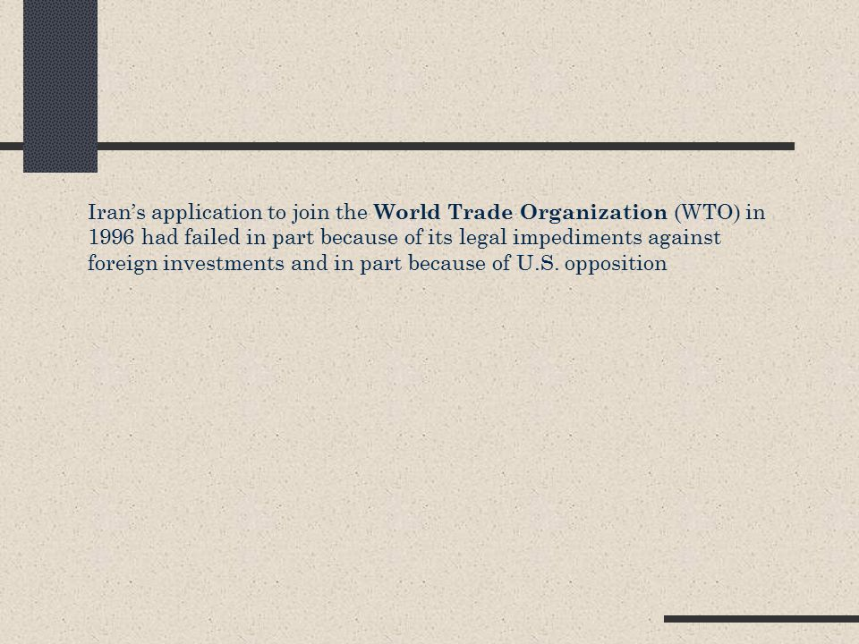 Iran's application to join the World Trade Organization (WTO) in 1996 had failed in part because of its legal impediments against foreign investments and in part because of U.S.