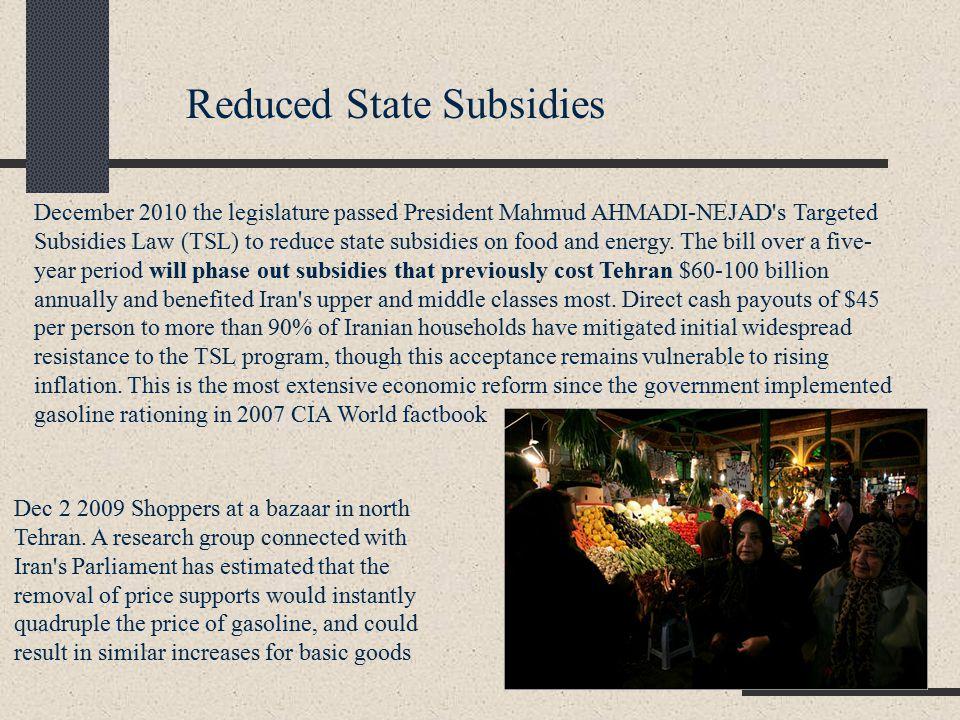 December 2010 the legislature passed President Mahmud AHMADI-NEJAD s Targeted Subsidies Law (TSL) to reduce state subsidies on food and energy.
