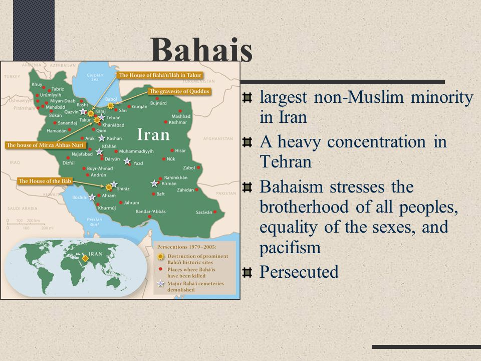 Bahais largest non-Muslim minority in Iran A heavy concentration in Tehran Bahaism stresses the brotherhood of all peoples, equality of the sexes, and