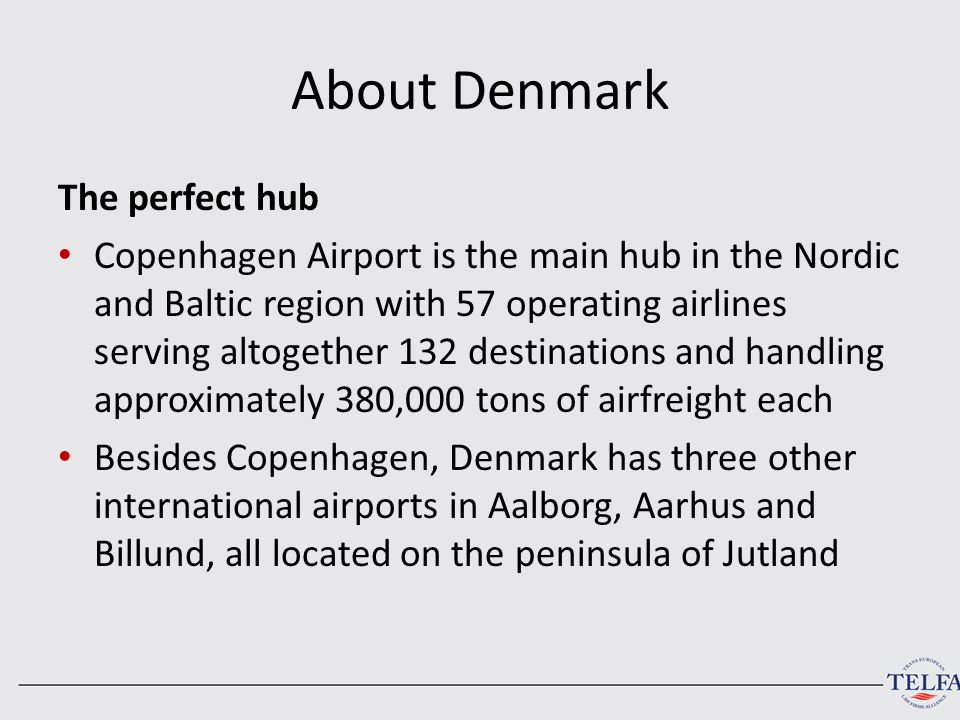 About Denmark The perfect hub Copenhagen Airport is the main hub in the Nordic and Baltic region with 57 operating airlines serving altogether 132 des