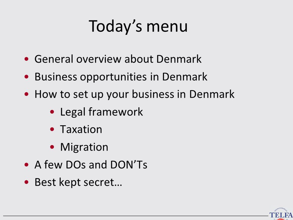 You will learn General overview about Denmark Business opportunities in Denmark How to set up your business in Denmark Legal framework Taxation Migration A few DOs and DON'Ts Best kept secret… Today's menu