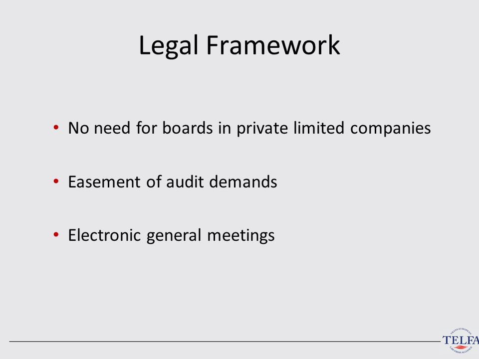 Legal Framework No need for boards in private limited companies Easement of audit demands Electronic general meetings
