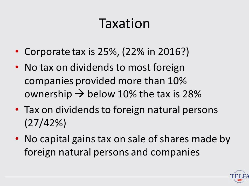 Taxation Corporate tax is 25%, (22% in 2016?) No tax on dividends to most foreign companies provided more than 10% ownership  below 10% the tax is 28% Tax on dividends to foreign natural persons (27/42%) No capital gains tax on sale of shares made by foreign natural persons and companies