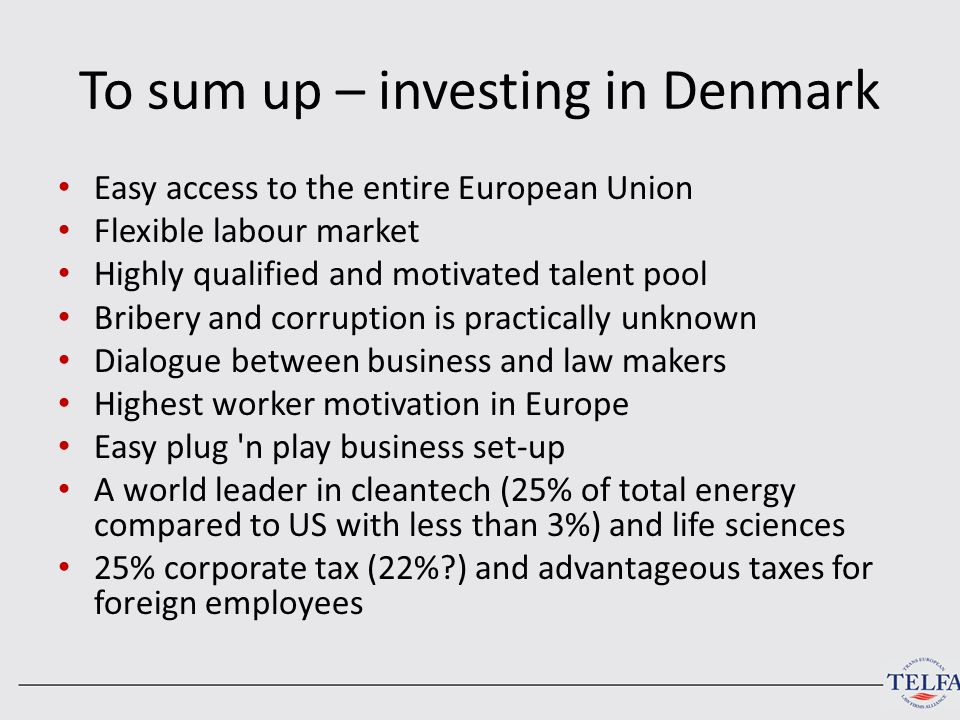 To sum up – investing in Denmark Easy access to the entire European Union Flexible labour market Highly qualified and motivated talent pool Bribery and corruption is practically unknown Dialogue between business and law makers Highest worker motivation in Europe Easy plug n play business set-up A world leader in cleantech (25% of total energy compared to US with less than 3%) and life sciences 25% corporate tax (22%?) and advantageous taxes for foreign employees