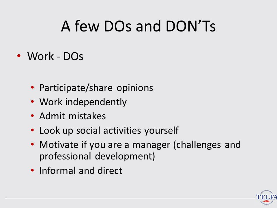 A few DOs and DON'Ts Work - DOs Participate/share opinions Work independently Admit mistakes Look up social activities yourself Motivate if you are a manager (challenges and professional development) Informal and direct