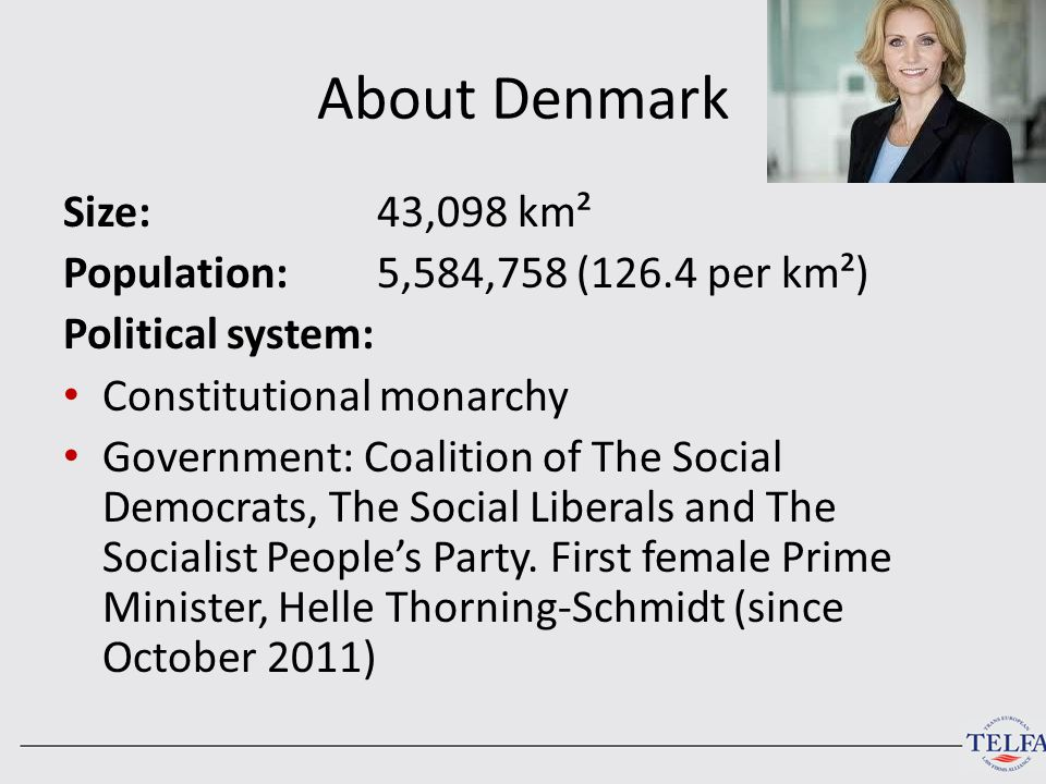 About Denmark Size:43,098 km² Population: 5,584,758 (126.4 per km²) Political system: Constitutional monarchy Government: Coalition of The Social Demo