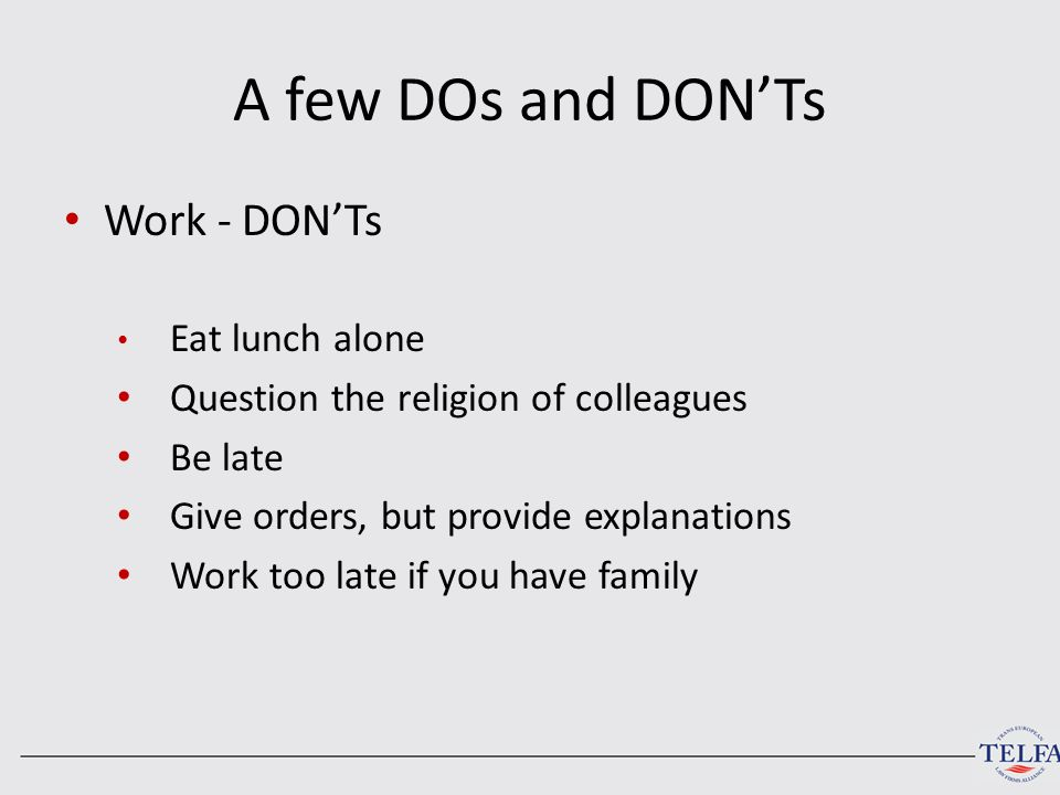 A few DOs and DON'Ts Work - DON'Ts Eat lunch alone Question the religion of colleagues Be late Give orders, but provide explanations Work too late if you have family