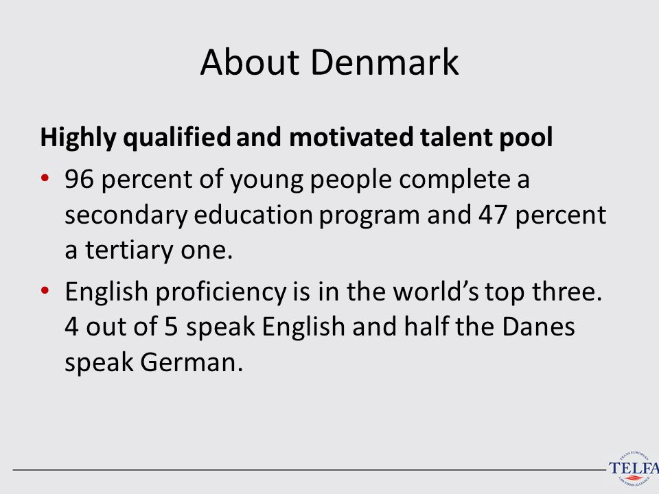 About Denmark Highly qualified and motivated talent pool 96 percent of young people complete a secondary education program and 47 percent a tertiary one.