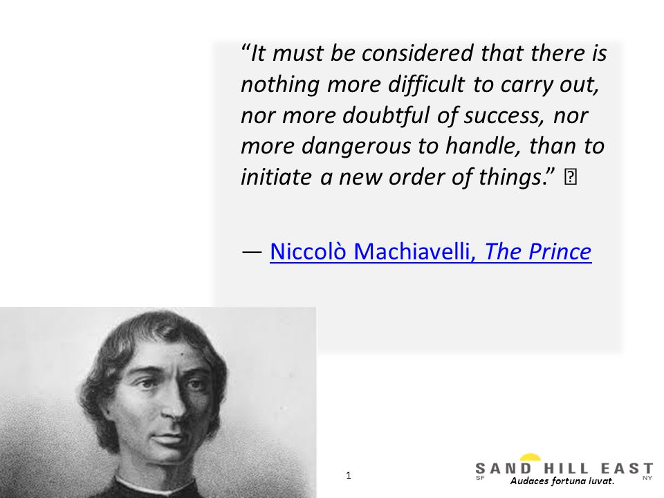 It must be considered that there is nothing more difficult to carry out, nor more doubtful of success, nor more dangerous to handle, than to initiate a new order of things. — Niccolò Machiavelli, The PrinceNiccolò Machiavelli, The Prince 1