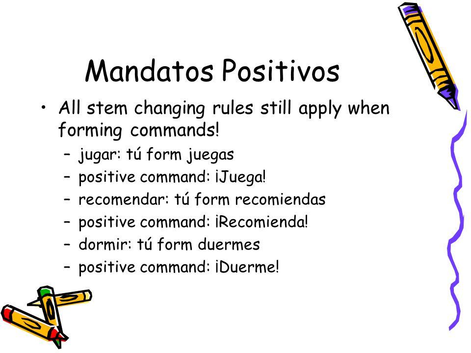 Mandatos Positivos All stem changing rules still apply when forming commands! –jugar: tú form juegas –positive command: ¡Juega! –recomendar: tú form r