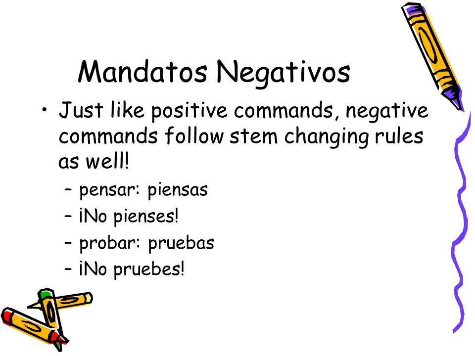 Mandatos Negativos Just like positive commands, negative commands follow stem changing rules as well! –pensar: piensas –¡No pienses! –probar: pruebas