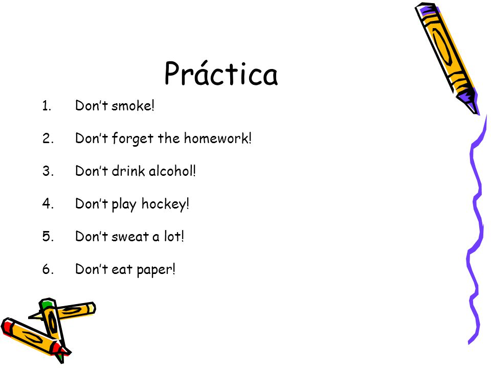 Práctica 1.Don't smoke! 2.Don't forget the homework! 3.Don't drink alcohol! 4.Don't play hockey! 5.Don't sweat a lot! 6.Don't eat paper!