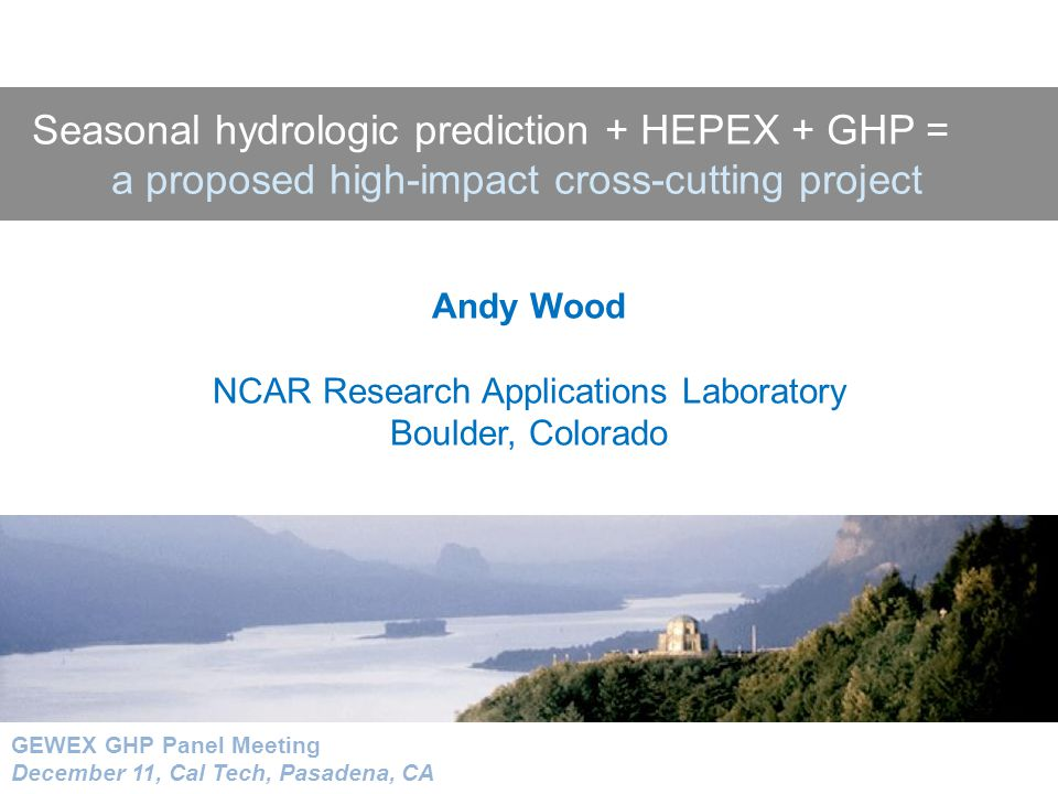 Outline HEPEX Background The Value of Seasonal Hydrologic Prediction –An example from practice Hydrologic Prediction Science & Research A HEPEX-GHP Intercomparison Experiment?