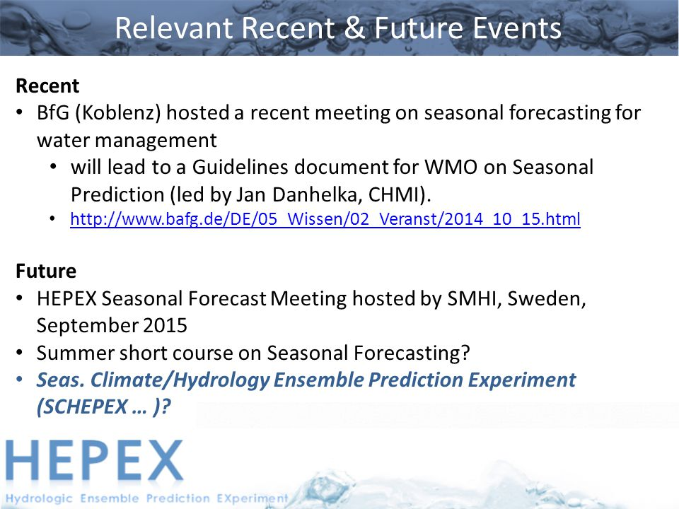 Relevant Recent & Future Events Recent BfG (Koblenz) hosted a recent meeting on seasonal forecasting for water management will lead to a Guidelines document for WMO on Seasonal Prediction (led by Jan Danhelka, CHMI).