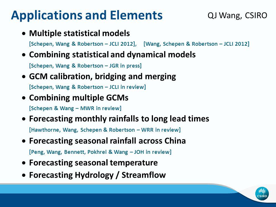 Applications and Elements  Multiple statistical models [Schepen, Wang & Robertson – JCLI 2012], [Wang, Schepen & Robertson – JCLI 2012]  Combining statistical and dynamical models [Schepen, Wang & Robertson – JGR in press]  GCM calibration, bridging and merging [Schepen, Wang & Robertson – JCLI in review]  Combining multiple GCMs [Schepen & Wang – MWR in review]  Forecasting monthly rainfalls to long lead times [Hawthorne, Wang, Schepen & Robertson – WRR in review]  Forecasting seasonal rainfall across China [Peng, Wang, Bennett, Pokhrel & Wang – JOH in review]  Forecasting seasonal temperature  Forecasting Hydrology / Streamflow QJ Wang, CSIRO