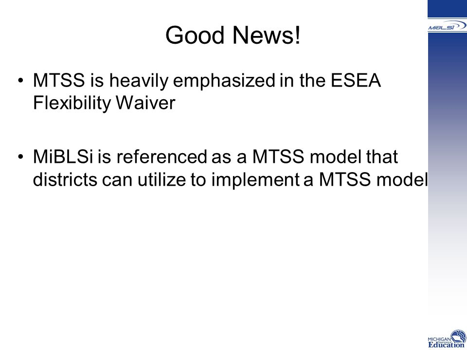 Good News! MTSS is heavily emphasized in the ESEA Flexibility Waiver MiBLSi is referenced as a MTSS model that districts can utilize to implement a MT