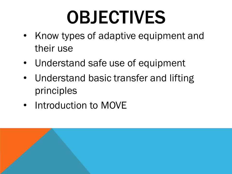 OBJECTIVES Know types of adaptive equipment and their use Understand safe use of equipment Understand basic transfer and lifting principles Introduction to MOVE