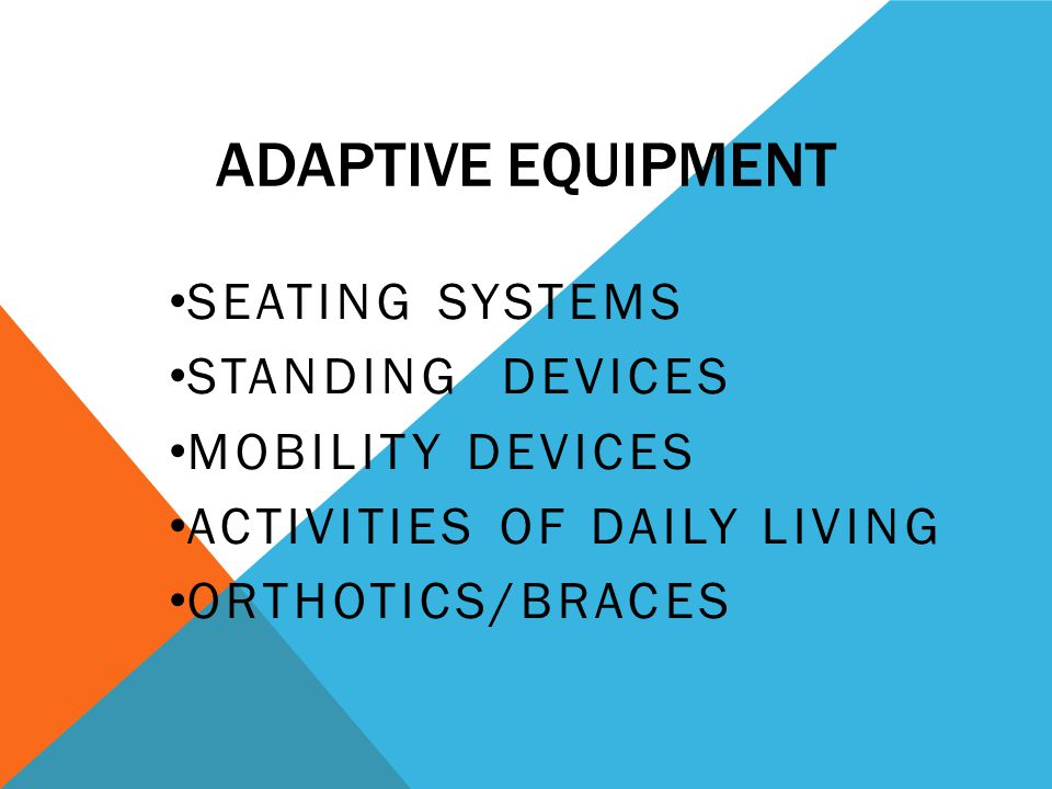 ADAPTIVE EQUIPMENT SEATING SYSTEMS STANDING DEVICES MOBILITY DEVICES ACTIVITIES OF DAILY LIVING ORTHOTICS/BRACES