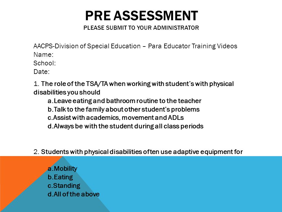 PRE ASSESSMENT PLEASE SUBMIT TO YOUR ADMINISTRATOR AACPS-Division of Special Education – Para Educator Training Videos Name: School: Date: 1.