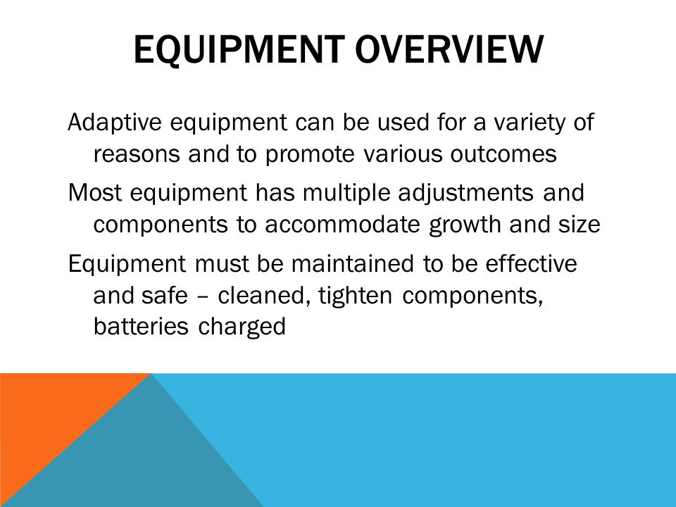 EQUIPMENT OVERVIEW Adaptive equipment can be used for a variety of reasons and to promote various outcomes Most equipment has multiple adjustments and components to accommodate growth and size Equipment must be maintained to be effective and safe – cleaned, tighten components, batteries charged