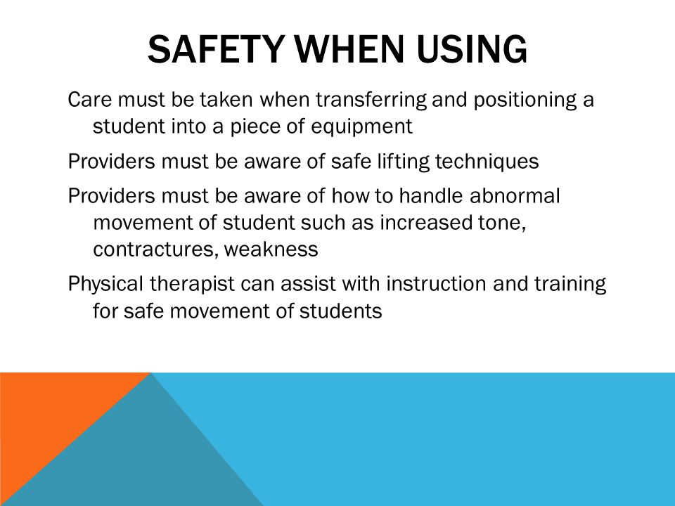 SAFETY WHEN USING Care must be taken when transferring and positioning a student into a piece of equipment Providers must be aware of safe lifting techniques Providers must be aware of how to handle abnormal movement of student such as increased tone, contractures, weakness Physical therapist can assist with instruction and training for safe movement of students
