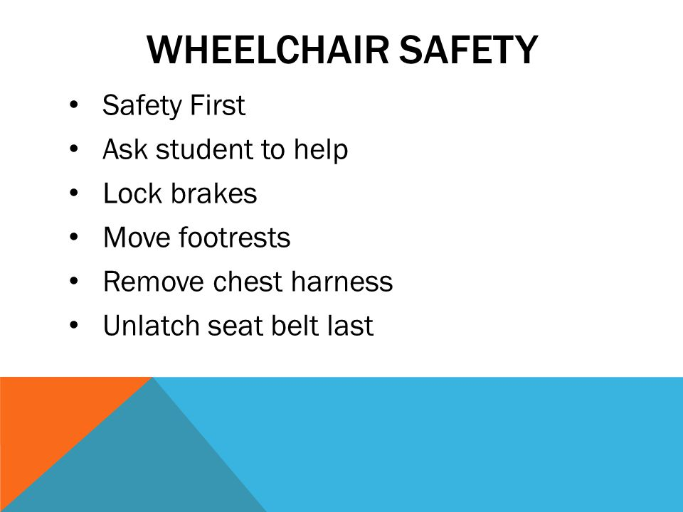 WHEELCHAIR SAFETY Safety First Ask student to help Lock brakes Move footrests Remove chest harness Unlatch seat belt last