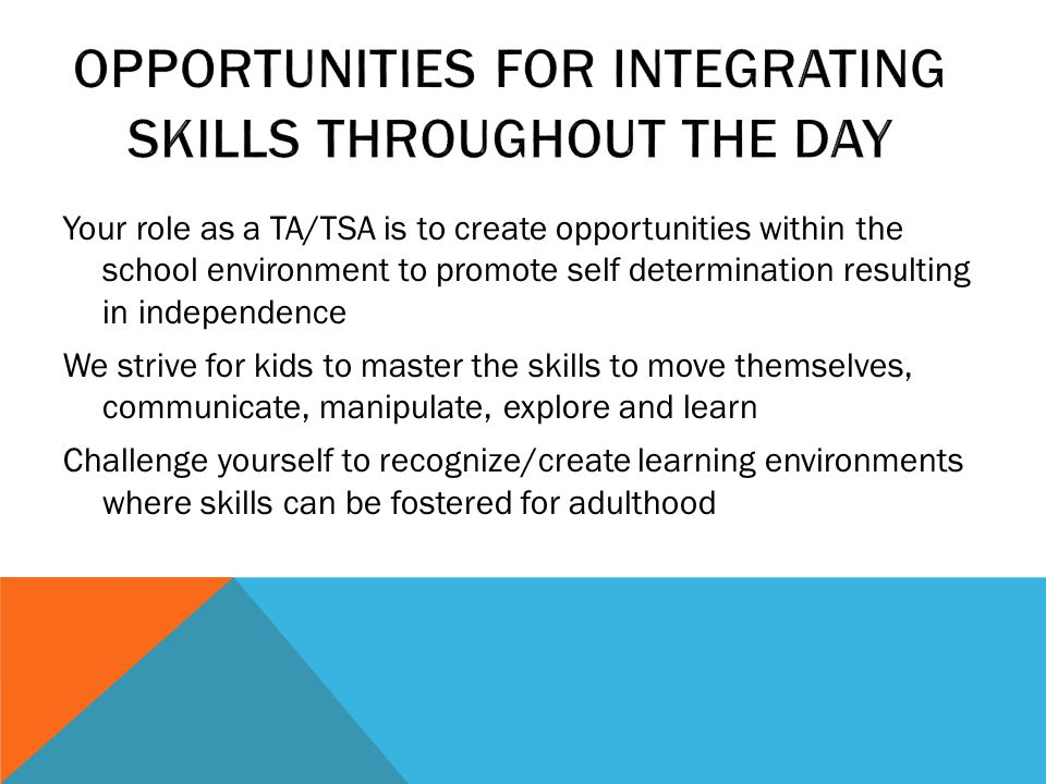 Your role as a TA/TSA is to create opportunities within the school environment to promote self determination resulting in independence We strive for kids to master the skills to move themselves, communicate, manipulate, explore and learn Challenge yourself to recognize/create learning environments where skills can be fostered for adulthood