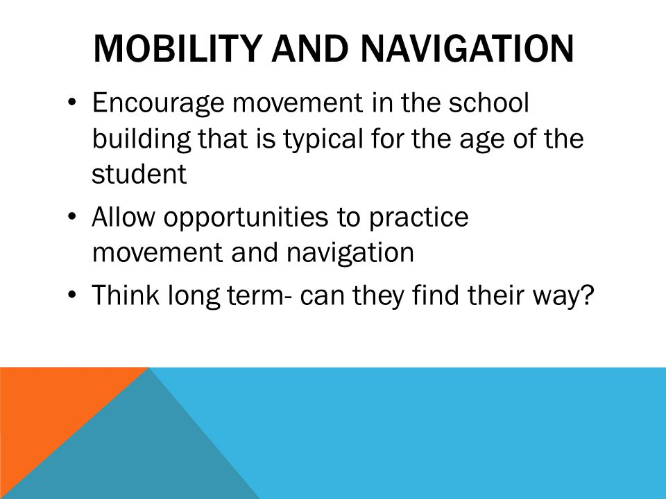 MOBILITY AND NAVIGATION Encourage movement in the school building that is typical for the age of the student Allow opportunities to practice movement and navigation Think long term- can they find their way?
