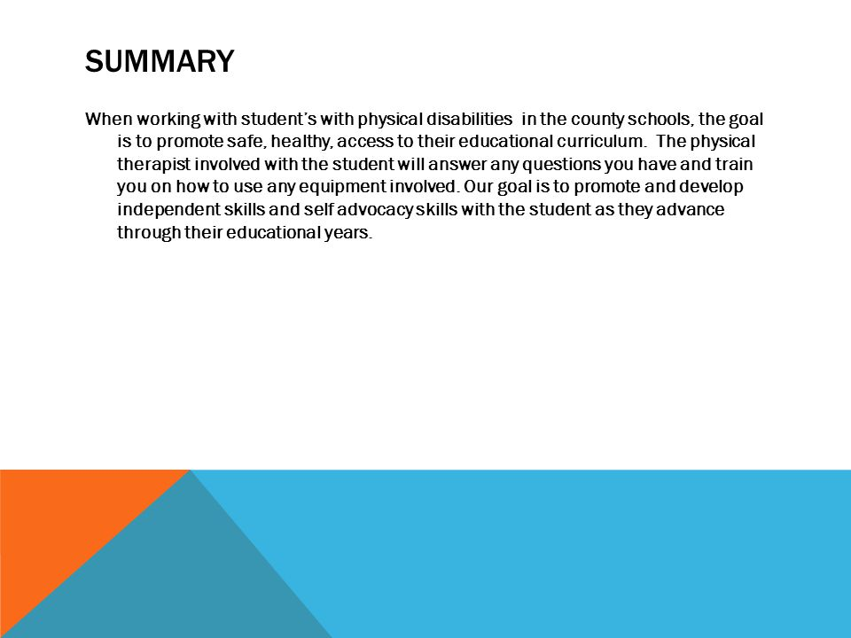 SUMMARY When working with student's with physical disabilities in the county schools, the goal is to promote safe, healthy, access to their educational curriculum.