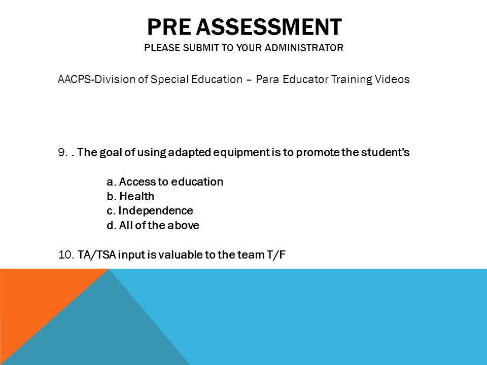 PRE ASSESSMENT PLEASE SUBMIT TO YOUR ADMINISTRATOR AACPS-Division of Special Education – Para Educator Training Videos 9..