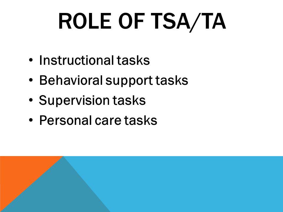 ROLE OF TSA/TA Instructional tasks Behavioral support tasks Supervision tasks Personal care tasks