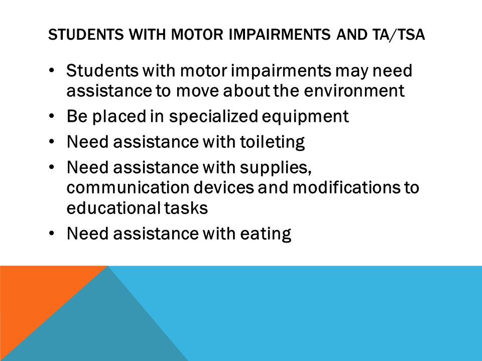 STUDENTS WITH MOTOR IMPAIRMENTS AND TA/TSA Students with motor impairments may need assistance to move about the environment Be placed in specialized equipment Need assistance with toileting Need assistance with supplies, communication devices and modifications to educational tasks Need assistance with eating