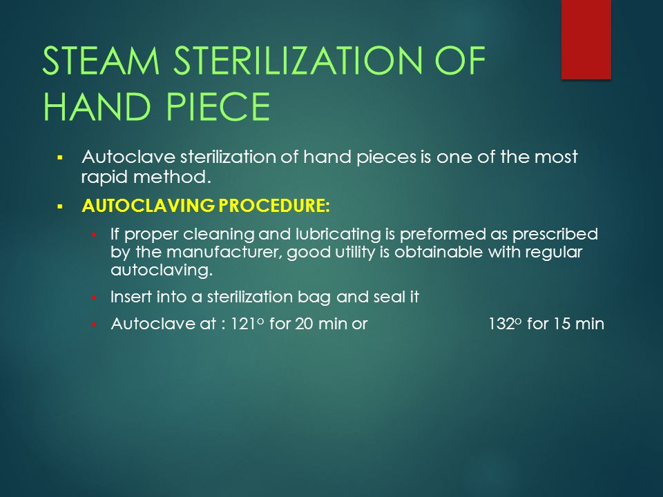 STEAM STERILIZATION OF HAND PIECE  Autoclave sterilization of hand pieces is one of the most rapid method.  AUTOCLAVING PROCEDURE: If proper cleanin