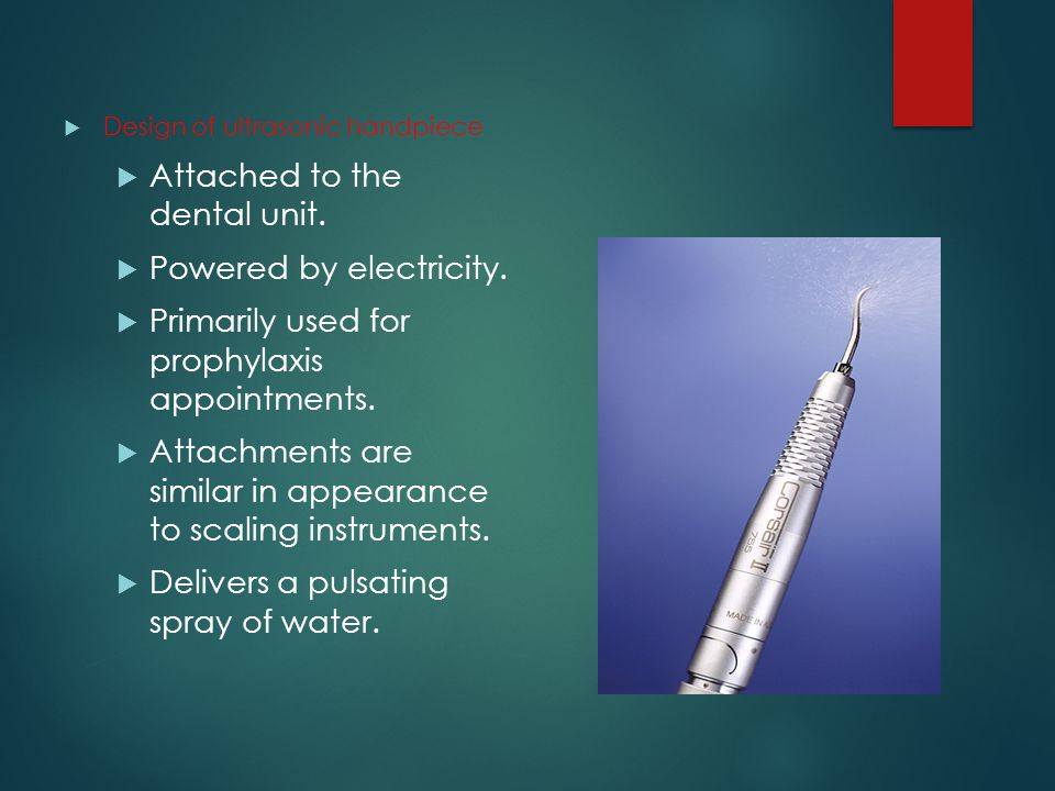  Design of ultrasonic handpiece  Attached to the dental unit.  Powered by electricity.  Primarily used for prophylaxis appointments.  Attachments
