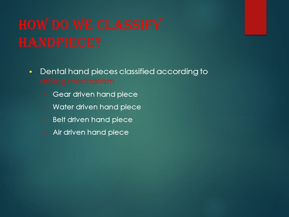 How do we classify handpiece?  Dental hand pieces classified according to driving mechanism Gear driven hand piece Water driven hand piece Belt drive