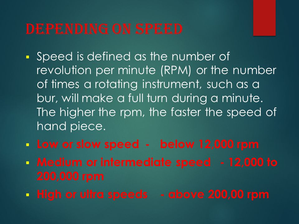 DEPENDING ON SPEED  Speed is defined as the number of revolution per minute (RPM) or the number of times a rotating instrument, such as a bur, will m