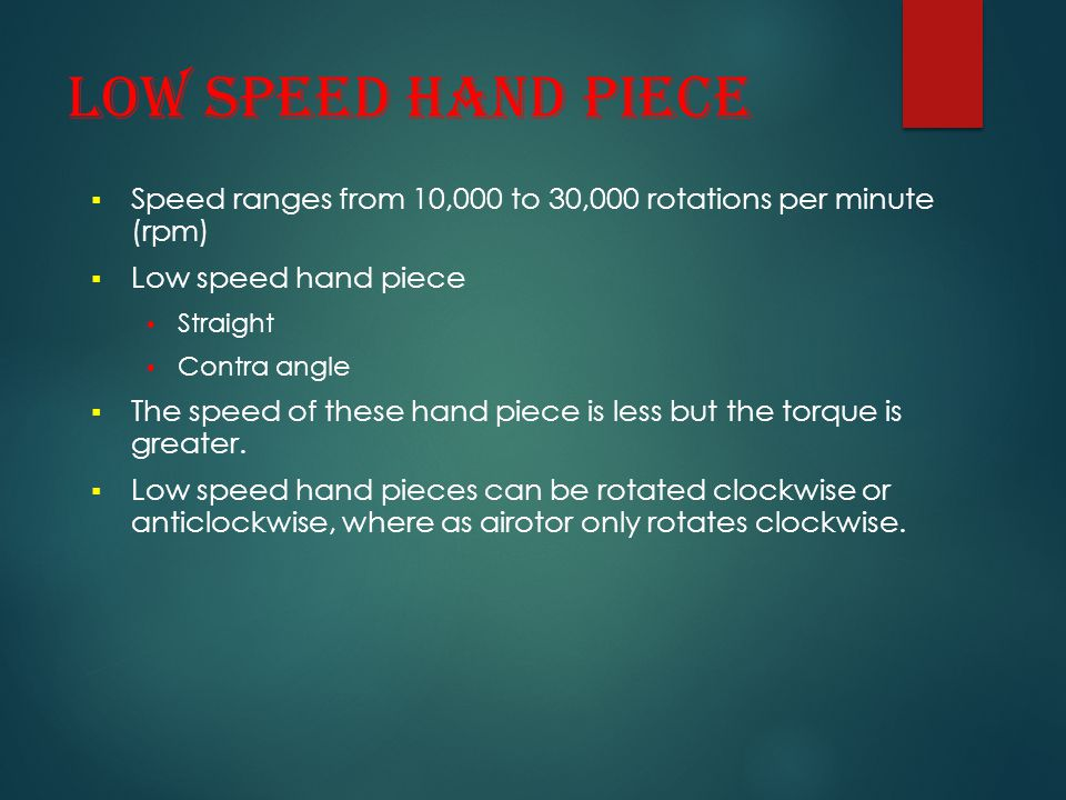 LOW SPEED HAND PIECE  Speed ranges from 10,000 to 30,000 rotations per minute (rpm)  Low speed hand piece Straight Contra angle  The speed of these