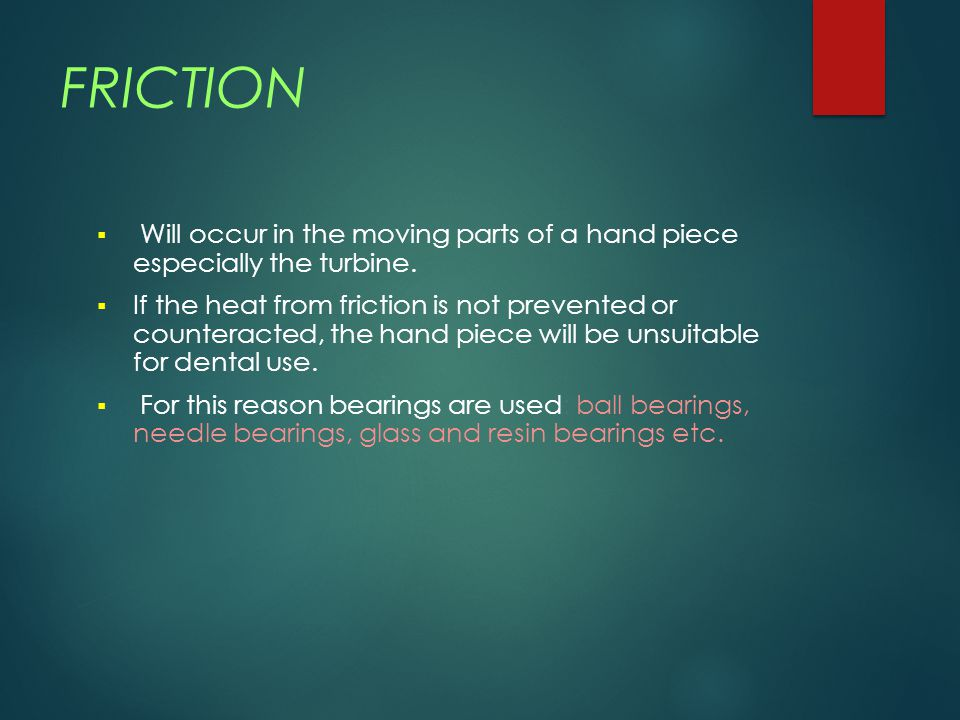 FRICTION  Will occur in the moving parts of a hand piece especially the turbine.  If the heat from friction is not prevented or counteracted, the ha
