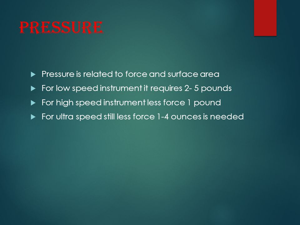 Pressure  Pressure is related to force and surface area  For low speed instrument it requires 2- 5 pounds  For high speed instrument less force 1 p