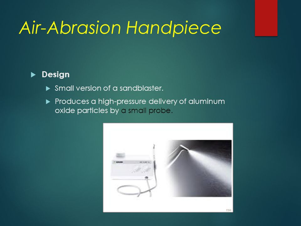 Air-Abrasion Handpiece  Design  Small version of a sandblaster.  Produces a high ‑ pressure delivery of aluminum oxide particles by a small probe.