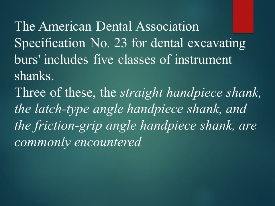 The American Dental Association Specification No. 23 for dental excavating burs' includes five classes of instrument shanks. Three of these, the strai