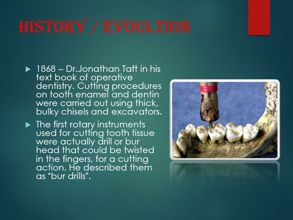HISTORY / EVOULTION  1868 – Dr.Jonathan Taft in his text book of operative dentistry. Cutting procedures on tooth enamel and dentin were carried out